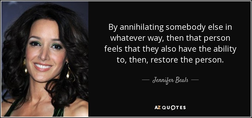 By annihilating somebody else in whatever way, then that person feels that they also have the ability to, then, restore the person. - Jennifer Beals