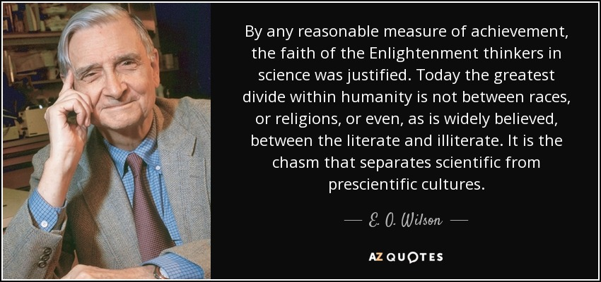 By any reasonable measure of achievement, the faith of the Enlightenment thinkers in science was justified. Today the greatest divide within humanity is not between races, or religions, or even, as is widely believed, between the literate and illiterate. It is the chasm that separates scientific from prescientific cultures. - E. O. Wilson