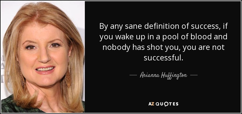 By any sane definition of success, if you wake up in a pool of blood and nobody has shot you, you are not successful. - Arianna Huffington