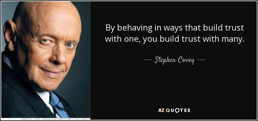 By behaving in ways that build trust with one, you build trust with many. - Stephen Covey