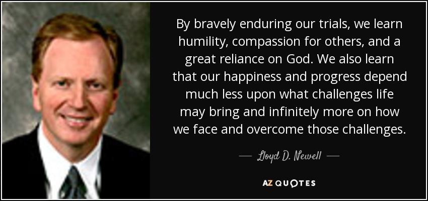 By bravely enduring our trials, we learn humility, compassion for others, and a great reliance on God. We also learn that our happiness and progress depend much less upon what challenges life may bring and infinitely more on how we face and overcome those challenges. - Lloyd D. Newell