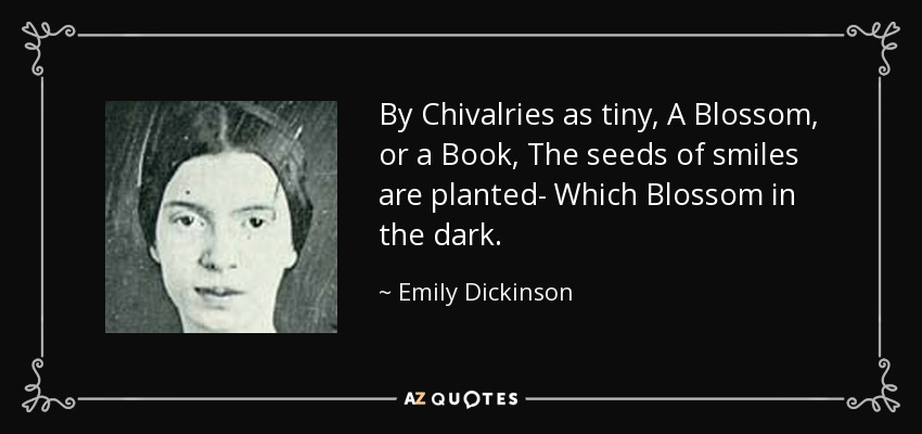By Chivalries as tiny, A Blossom, or a Book, The seeds of smiles are planted- Which Blossom in the dark. - Emily Dickinson