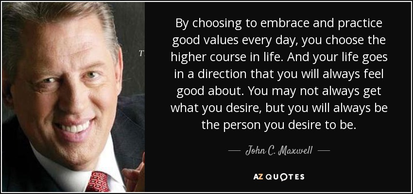 By choosing to embrace and practice good values every day, you choose the higher course in life. And your life goes in a direction that you will always feel good about. You may not always get what you desire, but you will always be the person you desire to be. - John C. Maxwell