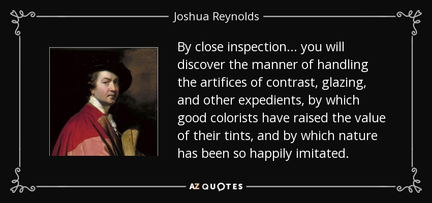 By close inspection... you will discover the manner of handling the artifices of contrast, glazing, and other expedients, by which good colorists have raised the value of their tints, and by which nature has been so happily imitated. - Joshua Reynolds