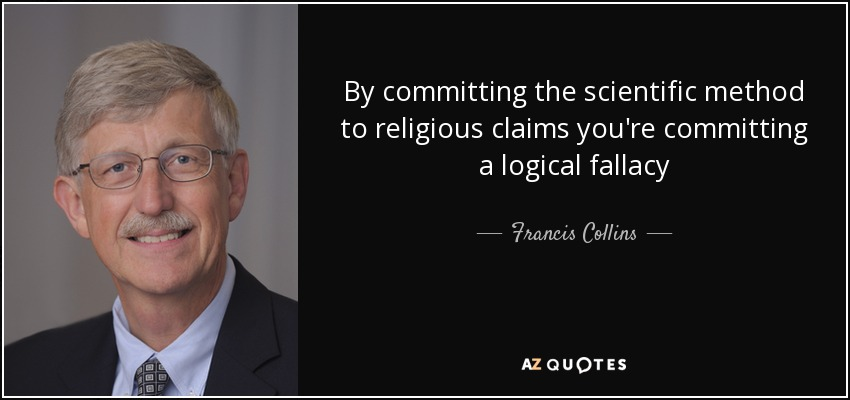 By committing the scientific method to religious claims you're committing a logical fallacy - Francis Collins