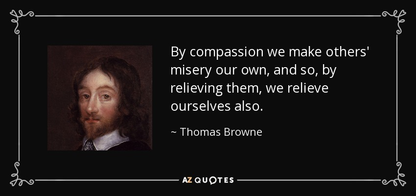 By compassion we make others' misery our own, and so, by relieving them, we relieve ourselves also. - Thomas Browne