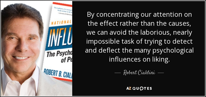 By concentrating our attention on the effect rather than the causes, we can avoid the laborious, nearly impossible task of trying to detect and deflect the many psychological influences on liking. - Robert Cialdini