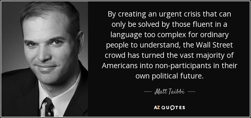 By creating an urgent crisis that can only be solved by those fluent in a language too complex for ordinary people to understand, the Wall Street crowd has turned the vast majority of Americans into non-participants in their own political future. - Matt Taibbi
