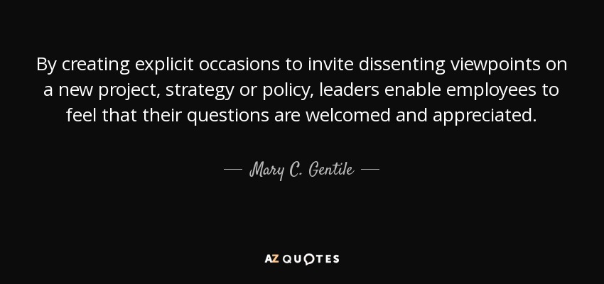 By creating explicit occasions to invite dissenting viewpoints on a new project, strategy or policy, leaders enable employees to feel that their questions are welcomed and appreciated. - Mary C. Gentile