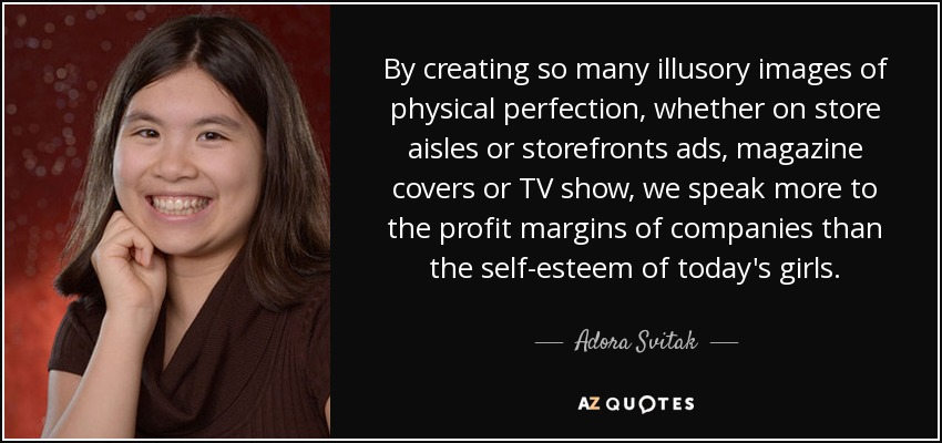 By creating so many illusory images of physical perfection, whether on store aisles or storefronts ads, magazine covers or TV show, we speak more to the profit margins of companies than the self-esteem of today's girls. - Adora Svitak
