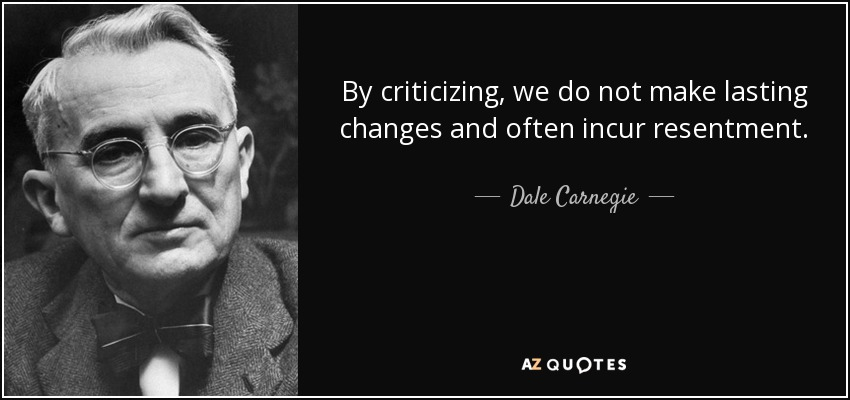 By criticizing, we do not make lasting changes and often incur resentment. - Dale Carnegie