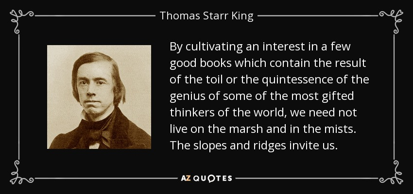 By cultivating an interest in a few good books which contain the result of the toil or the quintessence of the genius of some of the most gifted thinkers of the world, we need not live on the marsh and in the mists. The slopes and ridges invite us. - Thomas Starr King