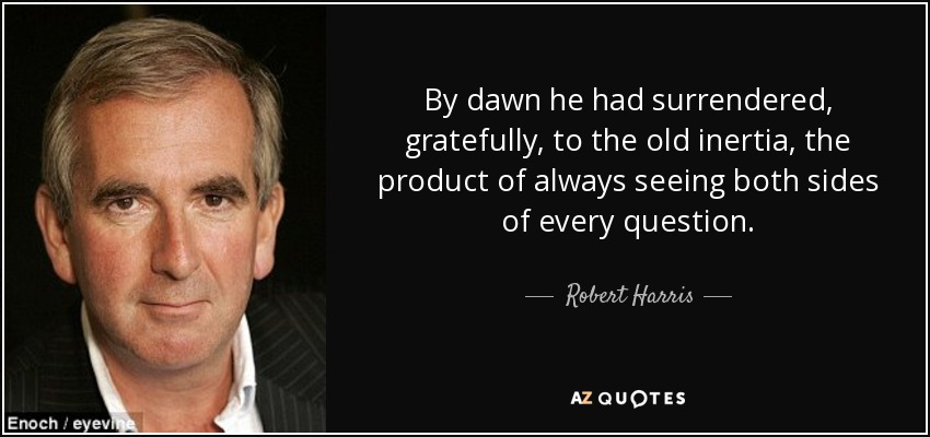 By dawn he had surrendered, gratefully, to the old inertia, the product of always seeing both sides of every question. - Robert Harris