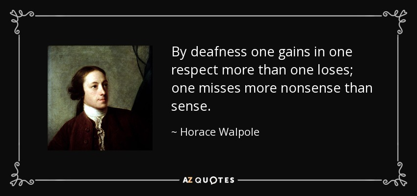 By deafness one gains in one respect more than one loses; one misses more nonsense than sense. - Horace Walpole