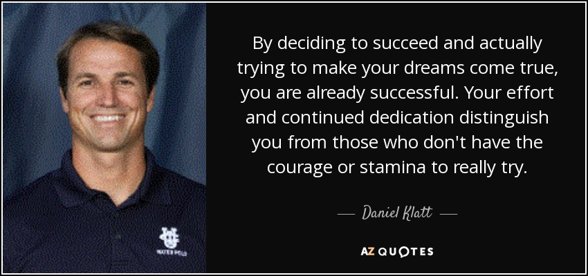 By deciding to succeed and actually trying to make your dreams come true, you are already successful. Your effort and continued dedication distinguish you from those who don't have the courage or stamina to really try. - Daniel Klatt