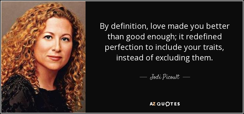 By definition, love made you better than good enough; it redefined perfection to include your traits, instead of excluding them. - Jodi Picoult