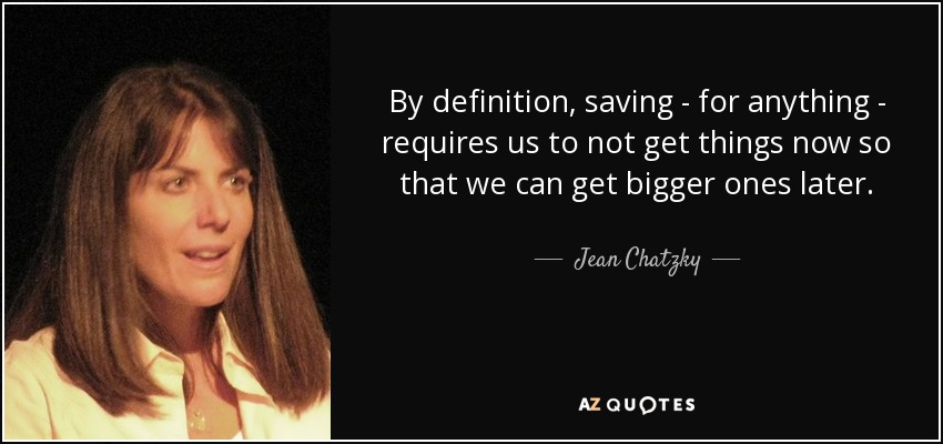 By definition, saving - for anything - requires us to not get things now so that we can get bigger ones later. - Jean Chatzky