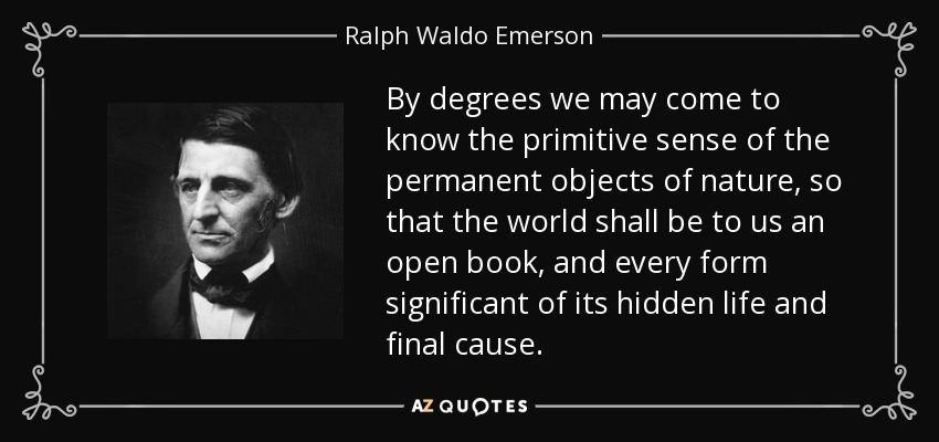 By degrees we may come to know the primitive sense of the permanent objects of nature, so that the world shall be to us an open book, and every form significant of its hidden life and final cause. - Ralph Waldo Emerson