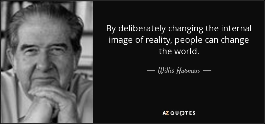 By deliberately changing the internal image of reality, people can change the world. - Willis Harman