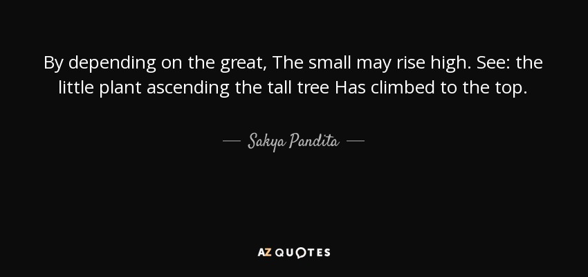 By depending on the great, The small may rise high. See: the little plant ascending the tall tree Has climbed to the top. - Sakya Pandita