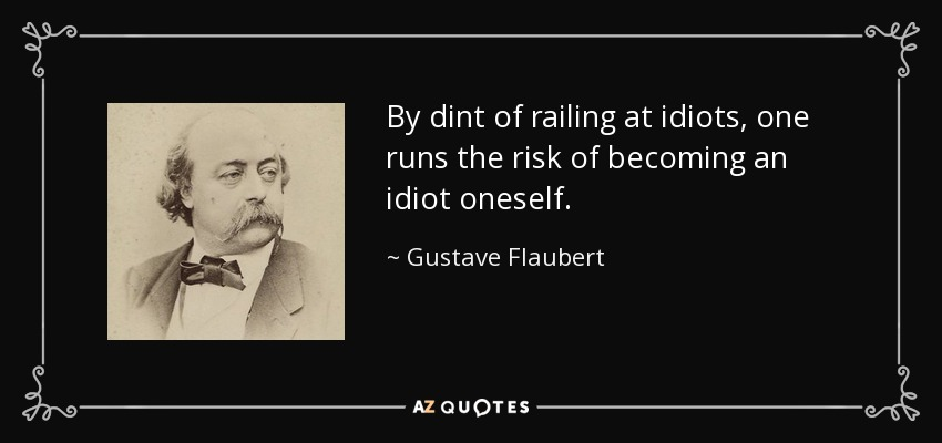 By dint of railing at idiots, one runs the risk of becoming an idiot oneself. - Gustave Flaubert