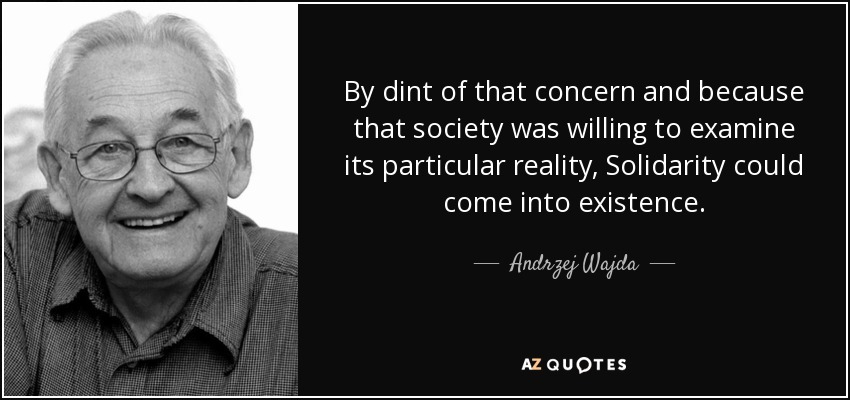 By dint of that concern and because that society was willing to examine its particular reality, Solidarity could come into existence. - Andrzej Wajda