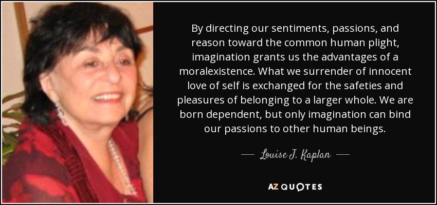 By directing our sentiments, passions, and reason toward the common human plight, imagination grants us the advantages of a moralexistence. What we surrender of innocent love of self is exchanged for the safeties and pleasures of belonging to a larger whole. We are born dependent, but only imagination can bind our passions to other human beings. - Louise J. Kaplan