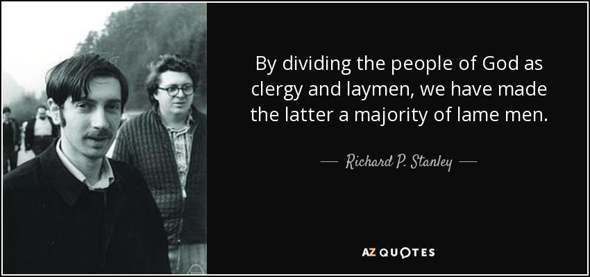 By dividing the people of God as clergy and laymen, we have made the latter a majority of lame men. - Richard P. Stanley