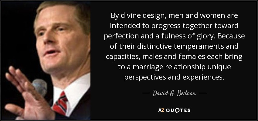 By divine design, men and women are intended to progress together toward perfection and a fulness of glory. Because of their distinctive temperaments and capacities, males and females each bring to a marriage relationship unique perspectives and experiences. - David A. Bednar