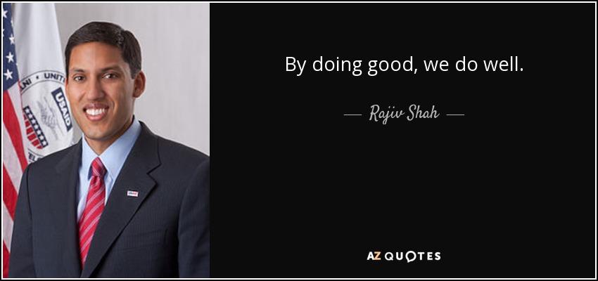By doing good, we do well. - Rajiv Shah