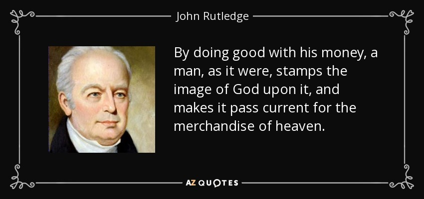 By doing good with his money, a man, as it were, stamps the image of God upon it, and makes it pass current for the merchandise of heaven. - John Rutledge