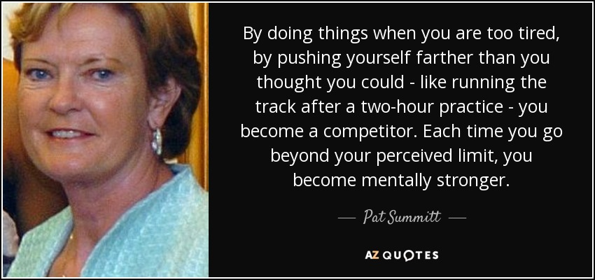 By doing things when you are too tired, by pushing yourself farther than you thought you could - like running the track after a two-hour practice - you become a competitor. Each time you go beyond your perceived limit, you become mentally stronger. - Pat Summitt
