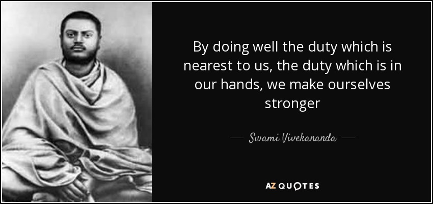 By doing well the duty which is nearest to us, the duty which is in our hands, we make ourselves stronger - Swami Vivekananda