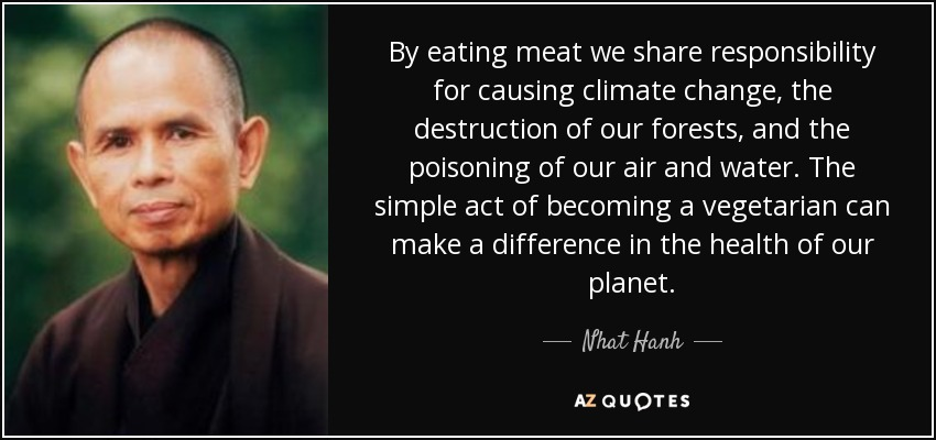 By eating meat we share responsibility for causing climate change, the destruction of our forests, and the poisoning of our air and water. The simple act of becoming a vegetarian can make a difference in the health of our planet. - Nhat Hanh