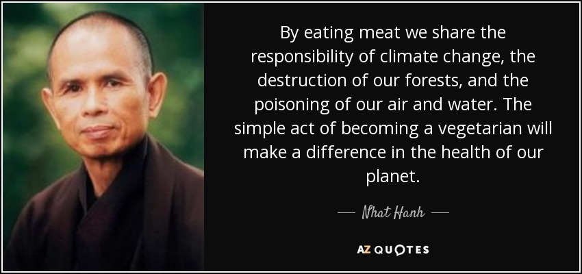 By eating meat we share the responsibility of climate change, the destruction of our forests, and the poisoning of our air and water. The simple act of becoming a vegetarian will make a difference in the health of our planet. - Nhat Hanh
