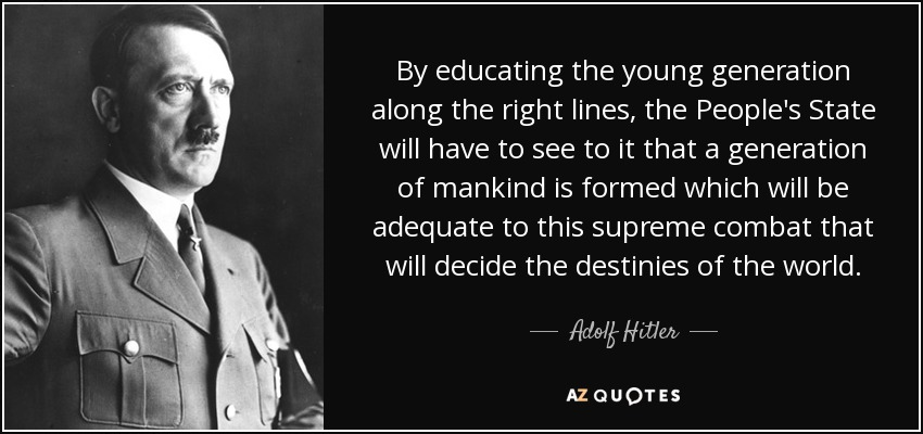 By educating the young generation along the right lines, the People's State will have to see to it that a generation of mankind is formed which will be adequate to this supreme combat that will decide the destinies of the world. - Adolf Hitler
