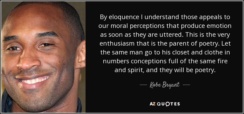 By eloquence I understand those appeals to our moral perceptions that produce emotion as soon as they are uttered. This is the very enthusiasm that is the parent of poetry. Let the same man go to his closet and clothe in numbers conceptions full of the same fire and spirit, and they will be poetry. - Kobe Bryant