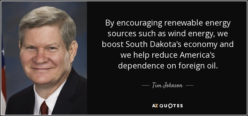 By encouraging renewable energy sources such as wind energy, we boost South Dakota's economy and we help reduce America's dependence on foreign oil. - Tim Johnson