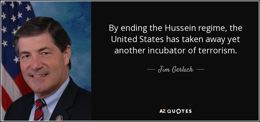 By ending the Hussein regime, the United States has taken away yet another incubator of terrorism. - Jim Gerlach