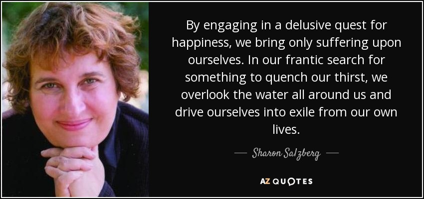 By engaging in a delusive quest for happiness, we bring only suffering upon ourselves. In our frantic search for something to quench our thirst, we overlook the water all around us and drive ourselves into exile from our own lives. - Sharon Salzberg