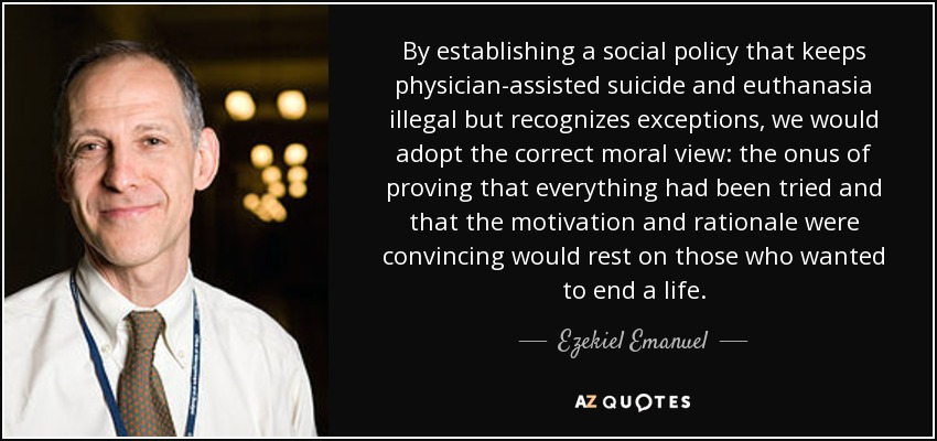 moral dilemma physician assisted suicide Physician-assisted suicide is the provision to a patient by a medical health professional of the means of ending his or her own life the ethical issues raised by the concept of physician- assisted suicide include patient autonomy, quality of life, and what it means to act in the patient's best interests.