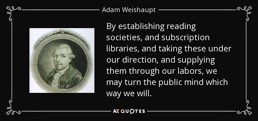 By establishing reading societies, and subscription libraries, and taking these under our direction, and supplying them through our labors, we may turn the public mind which way we will. - Adam Weishaupt