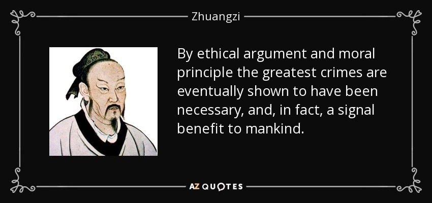 By ethical argument and moral principle the greatest crimes are eventually shown to have been necessary, and, in fact, a signal benefit to mankind. - Zhuangzi