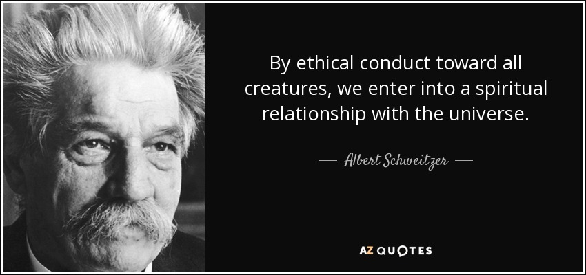 By ethical conduct toward all creatures, we enter into a spiritual relationship with the universe. - Albert Schweitzer