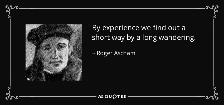 By experience we find out a short way by a long wandering. - Roger Ascham