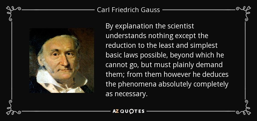 By explanation the scientist understands nothing except the reduction to the least and simplest basic laws possible, beyond which he cannot go, but must plainly demand them; from them however he deduces the phenomena absolutely completely as necessary. - Carl Friedrich Gauss