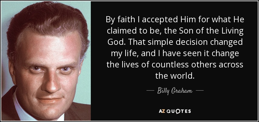 By faith I accepted Him for what He claimed to be, the Son of the Living God. That simple decision changed my life, and I have seen it change the lives of countless others across the world. - Billy Graham