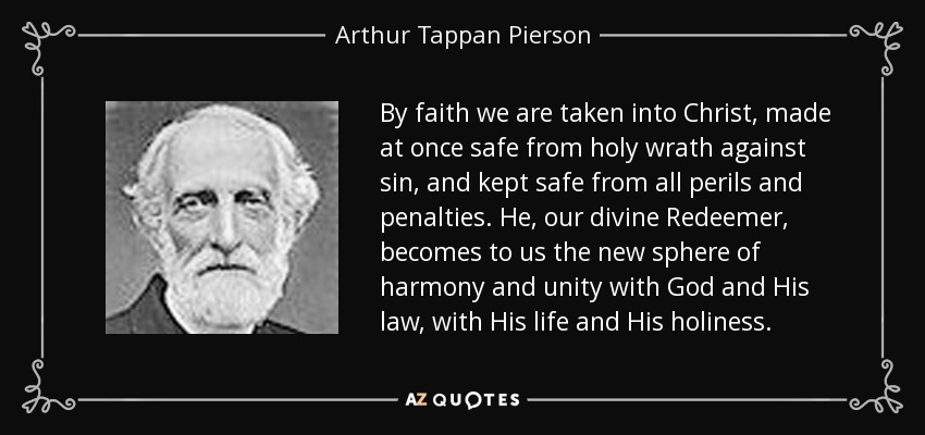 By faith we are taken into Christ, made at once safe from holy wrath against sin, and kept safe from all perils and penalties. He, our divine Redeemer, becomes to us the new sphere of harmony and unity with God and His law, with His life and His holiness. - Arthur Tappan Pierson
