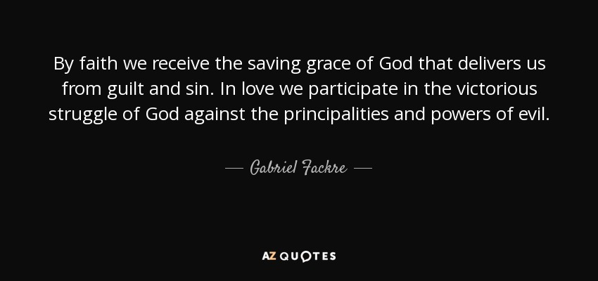By faith we receive the saving grace of God that delivers us from guilt and sin. In love we participate in the victorious struggle of God against the principalities and powers of evil. - Gabriel Fackre