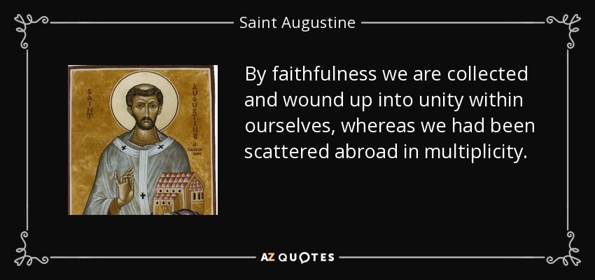 By faithfulness we are collected and wound up into unity within ourselves, whereas we had been scattered abroad in multiplicity. - Saint Augustine
